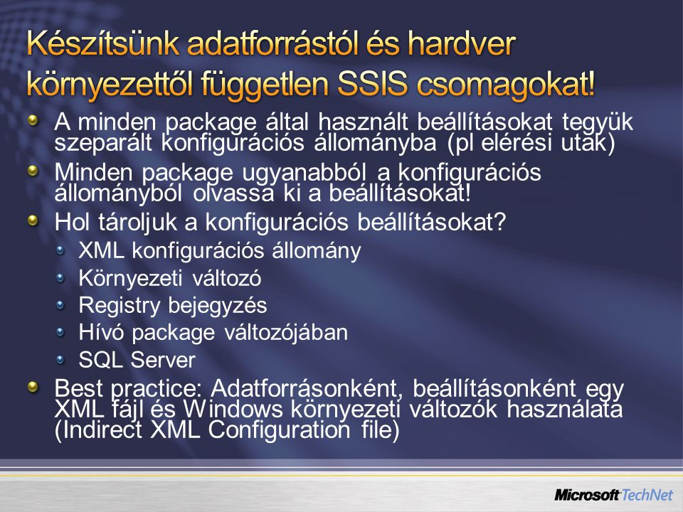 Készítsünk naplót, hogy Pontos képet kapjunk betöltési folyamataink eredményéről Statisztikákat készíthessünk Láthatóvá tegyük, hogy épp melyik folyamat fut Futtatandó betöltések (SSIS csomagok, task-ok) szabályozása Készítsünk háromszintű naplót (Job, Package, Task) lefúrási lehetőséggel A task szintű naplózásra használjuk az SSIS beépített naplózási szolgáltatását (sysdtslog90 tábla)