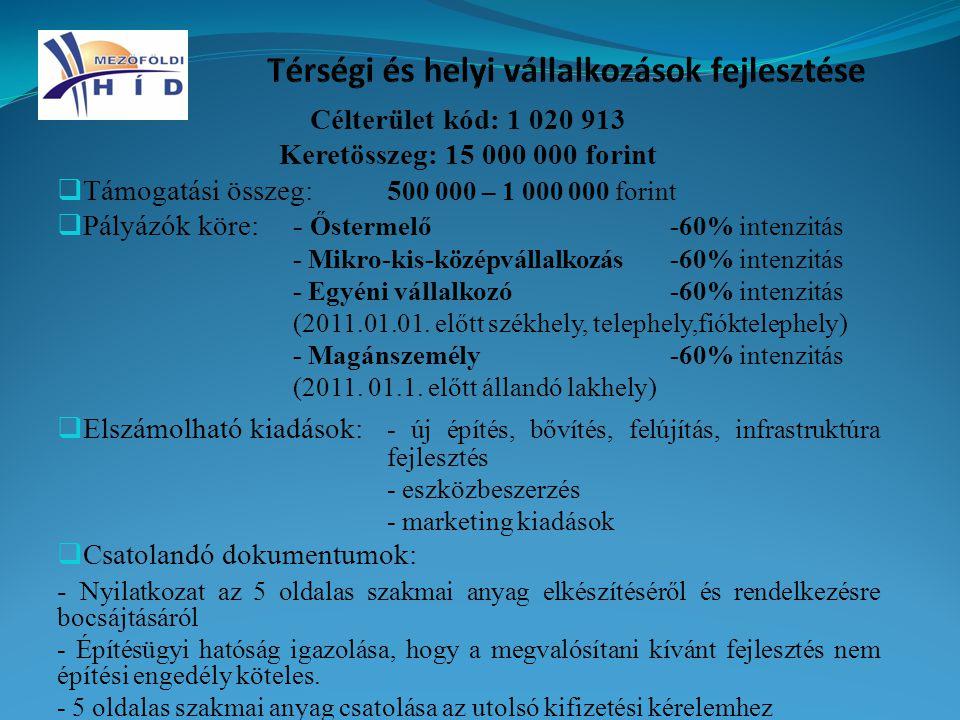 Célterület kód: 1 020 913 Keretösszeg: 15 000 000 forint  Támogatási összeg:5 00 000 – 1 000 000 forint  Pályázók köre:- Őstermelő-60% intenzitás - Mikro-kis-középvállalkozás-60% intenzitás - Egyéni vállalkozó-60% intenzitás (2011.01.01.
