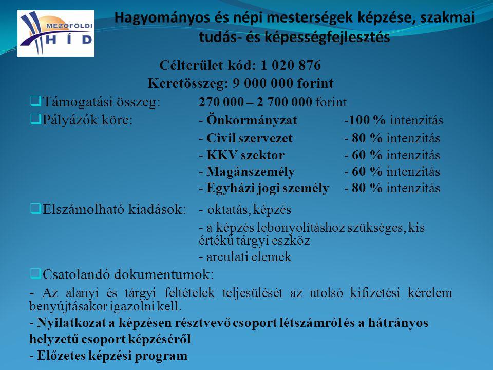 Célterület kód: 1 020 876 Keretösszeg: 9 000 000 forint  Támogatási összeg: 270 000 – 2 700 000 forint  Pályázók köre: - Önkormányzat-100 % intenzitás - Civil szervezet- 80 % intenzitás - KKV szektor- 60 % intenzitás - Magánszemély- 60 % intenzitás - Egyházi jogi személy- 80 % intenzitás  Elszámolható kiadások: - oktatás, képzés - a képzés lebonyolításhoz szükséges, kis értékű tárgyi eszköz - arculati elemek  Csatolandó dokumentumok: - Az alanyi és tárgyi feltételek teljesülését az utolsó kifizetési kérelem benyújtásakor igazolni kell.