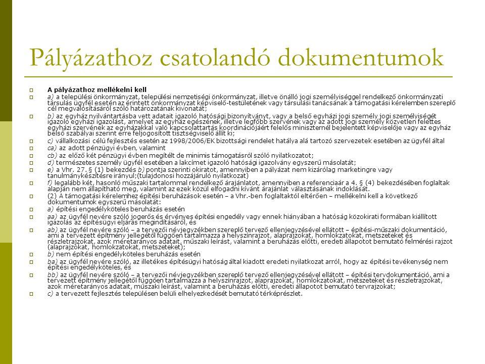 Pályázathoz csatolandó dokumentumok  A pályázathoz mellékelni kell  a) a települési önkormányzat, települési nemzetiségi önkormányzat, illetve önálló jogi személyiséggel rendelkező önkormányzati társulás ügyfél esetén az érintett önkormányzat képviselő-testületének vagy társulási tanácsának a támogatási kérelemben szereplő cél megvalósításáról szóló határozatának kivonatát;  b) az egyház nyilvántartásba vett adatait igazoló hatósági bizonyítványt, vagy a belső egyházi jogi személy jogi személyiségét igazoló egyházi igazolást, amelyet az egyház egészének, illetve legfőbb szervének vagy az adott jogi személy közvetlen felettes egyházi szervének az egyházakkal való kapcsolattartás koordinációjáért felelős miniszternél bejelentett képviselője vagy az egyház belső szabályai szerint erre feljogosított tisztségviselő állít ki;  c) vállalkozási célú fejlesztés esetén az 1998/2006/EK bizottsági rendelet hatálya alá tartozó szervezetek esetében az ügyfél által  ca) az adott pénzügyi évben, valamint  cb) az előző két pénzügyi évben megítélt de minimis támogatásról szóló nyilatkozatot;  d) természetes személy ügyfél esetében a lakcímet igazoló hatósági igazolvány egyszerű másolatát;  e) a Vhr.