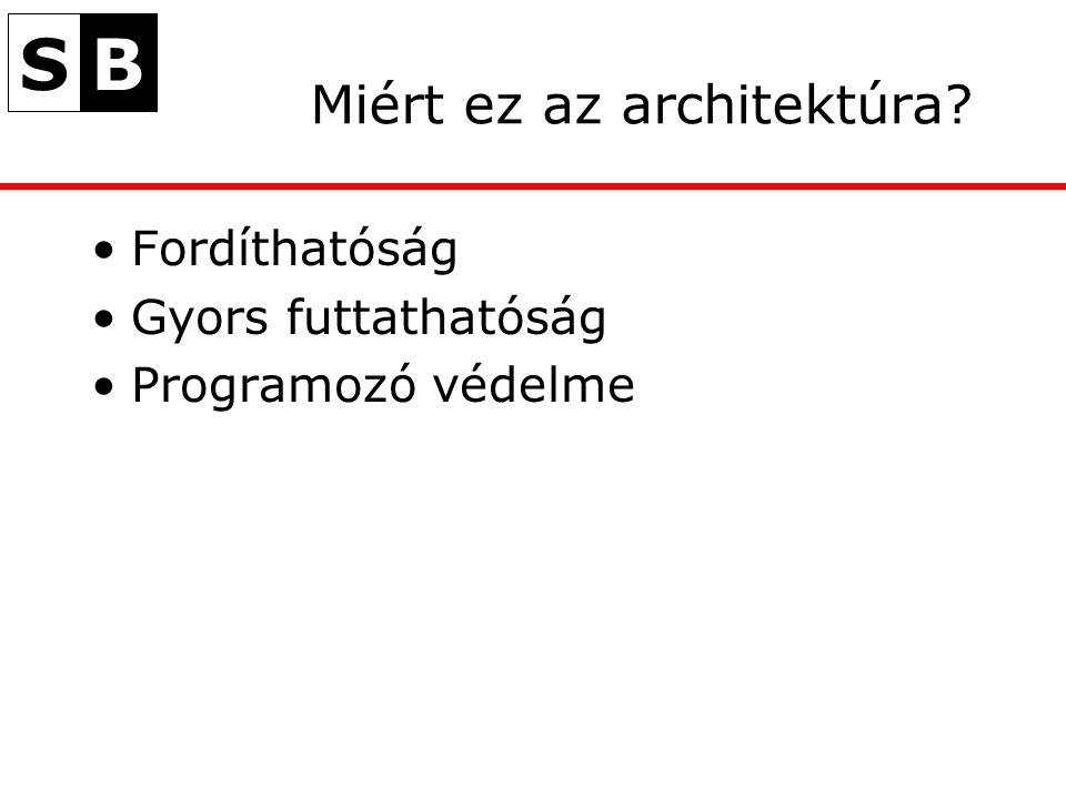 SB Miért ez az architektúra? Fordíthatóság Gyors futtathatóság Programozó védelme