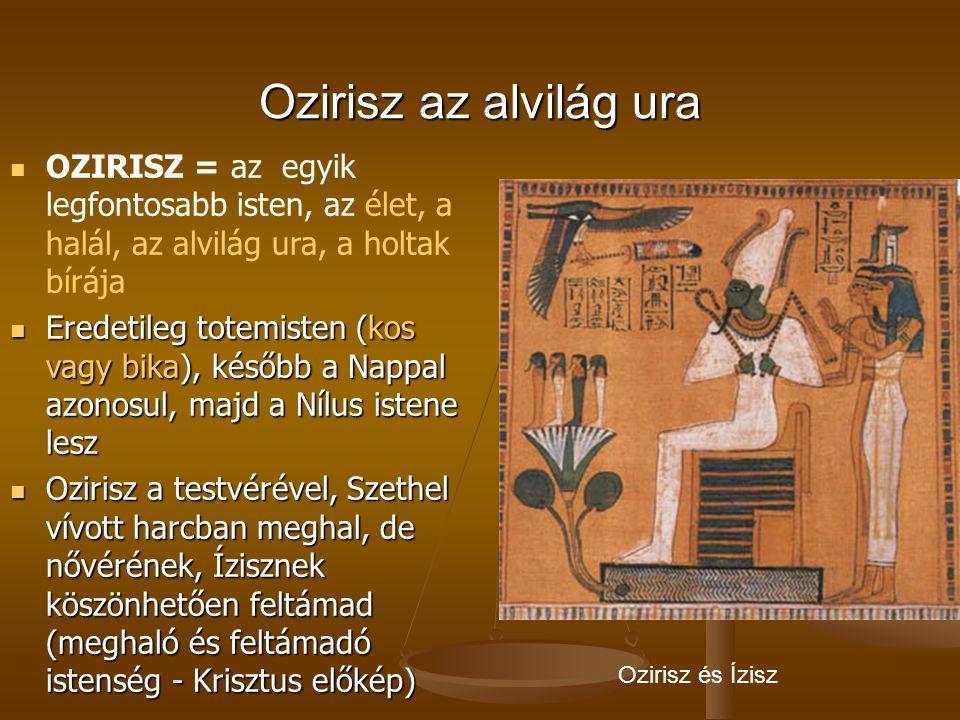 Ozirisz az alvilág ura OZIRISZ = az egyik legfontosabb isten, az élet, a halál, az alvilág ura, a holtak bírája Eredetileg totemisten (kos vagy bika),