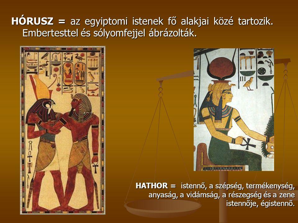 HÓRUSZ = az egyiptomi istenek fő alakjai közé tartozik. Embertesttel és sólyomfejjel ábrázolták. HATHOR = istennő, a szépség, termékenység, anyaság, a