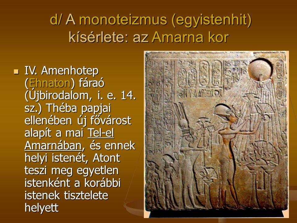 d/ A monoteizmus (egyistenhit) kísérlete: az Amarna kor d/ A monoteizmus (egyistenhit) kísérlete: az Amarna kor IV. Amenhotep (Ehnaton) fáraó (Újbirod