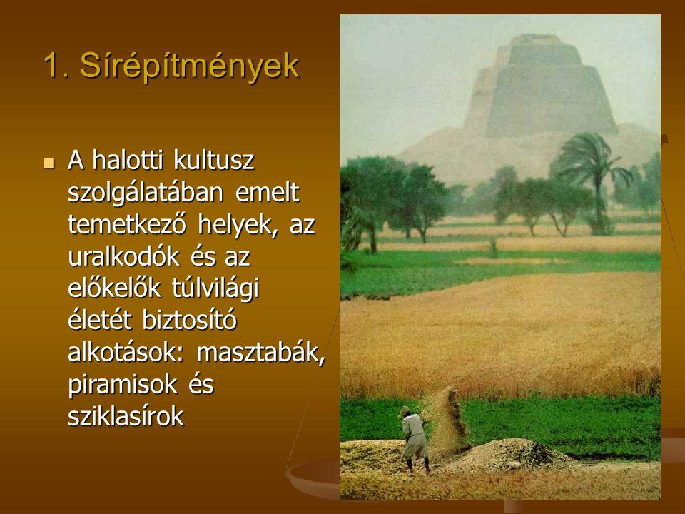 1. Sírépítmények A halotti kultusz szolgálatában emelt temetkező helyek, az uralkodók és az előkelők túlvilági életét biztosító alkotások: masztabák,