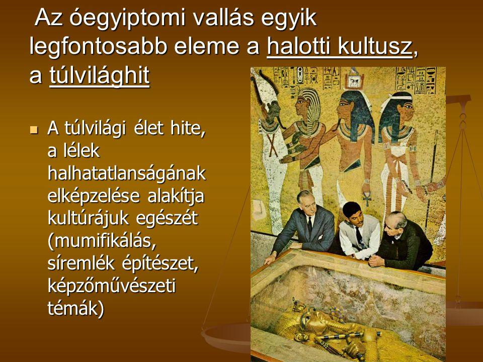 Az óegyiptomi vallás egyik legfontosabb eleme a halotti kultusz, a túlvilághit Az óegyiptomi vallás egyik legfontosabb eleme a halotti kultusz, a túlv