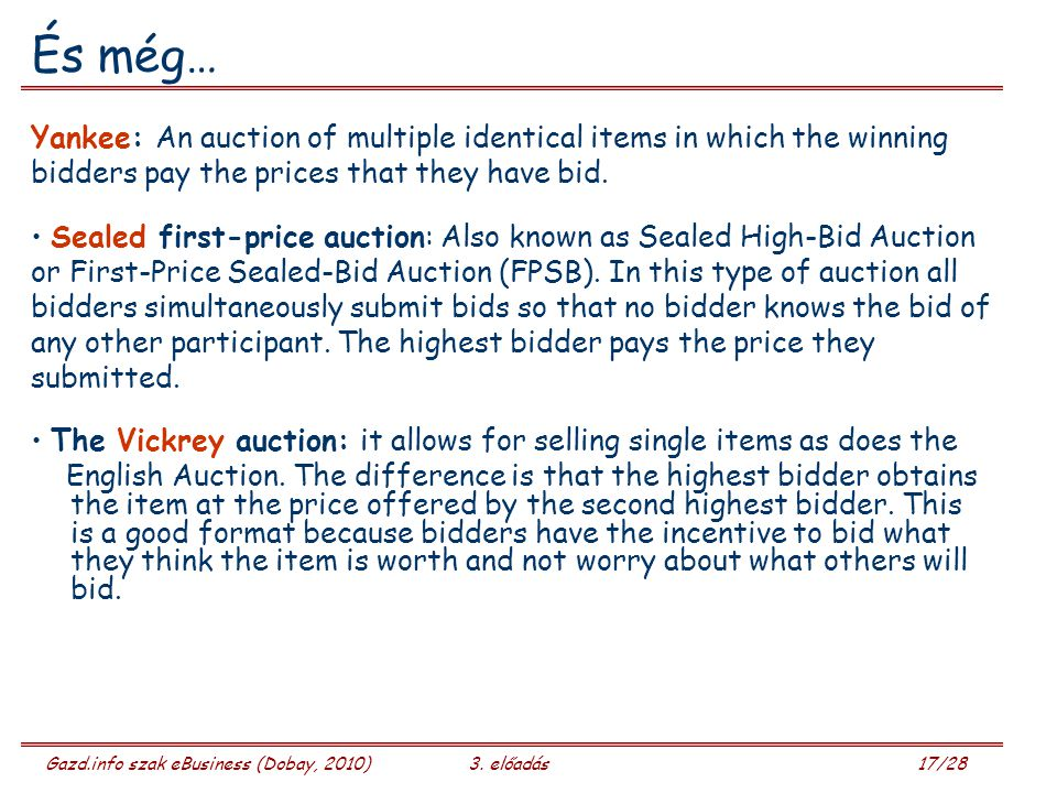 Gazd.info szak eBusiness (Dobay, 2010)3. előadás 17/28 És még… Yankee: An auction of multiple identical items in which the winning bidders pay the pri