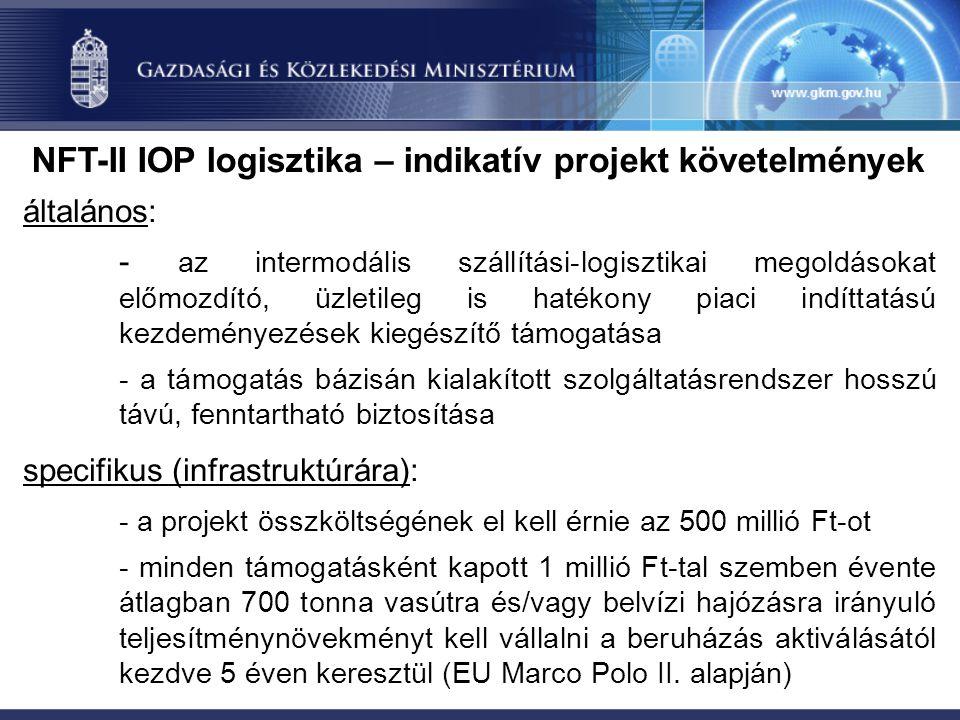 NFT-II IOP logisztika – indikatív projekt követelmények általános: - az intermodális szállítási-logisztikai megoldásokat előmozdító, üzletileg is hatékony piaci indíttatású kezdeményezések kiegészítő támogatása - a támogatás bázisán kialakított szolgáltatásrendszer hosszú távú, fenntartható biztosítása specifikus (infrastruktúrára): - a projekt összköltségének el kell érnie az 500 millió Ft-ot - minden támogatásként kapott 1 millió Ft-tal szemben évente átlagban 700 tonna vasútra és/vagy belvízi hajózásra irányuló teljesítménynövekményt kell vállalni a beruházás aktiválásától kezdve 5 éven keresztül (EU Marco Polo II.