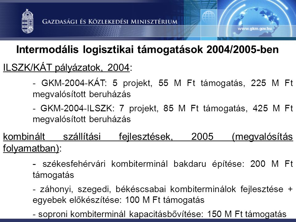 Intermodális logisztikai támogatások 2004/2005-ben ILSZK/KÁT pályázatok, 2004: - GKM-2004-KÁT: 5 projekt, 55 M Ft támogatás, 225 M Ft megvalósított beruházás - GKM-2004-ILSZK: 7 projekt, 85 M Ft támogatás, 425 M Ft megvalósított beruházás kombinált szállítási fejlesztések, 2005 (megvalósítás folyamatban): - székesfehérvári kombiterminál bakdaru építése: 200 M Ft támogatás - záhonyi, szegedi, békéscsabai kombiterminálok fejlesztése + egyebek előkészítése: 100 M Ft támogatás - soproni kombiterminál kapacitásbővítése: 150 M Ft támogatás