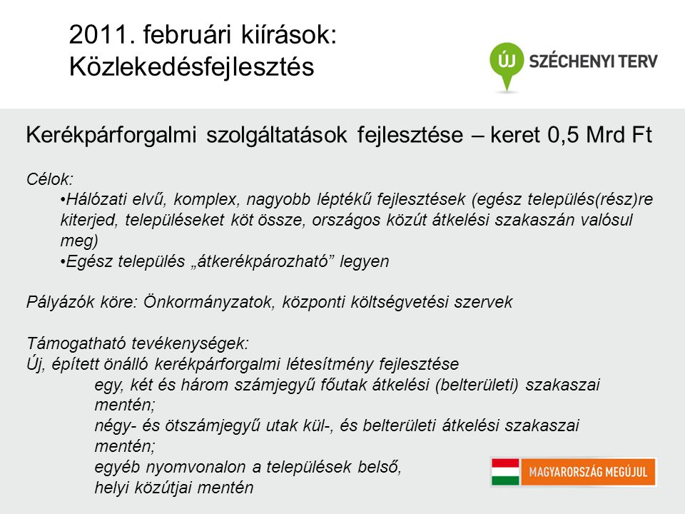 2011. februári kiírások: Közlekedésfejlesztés Kerékpárforgalmi szolgáltatások fejlesztése – keret 0,5 Mrd Ft Célok: Hálózati elvű, komplex, nagyobb lé