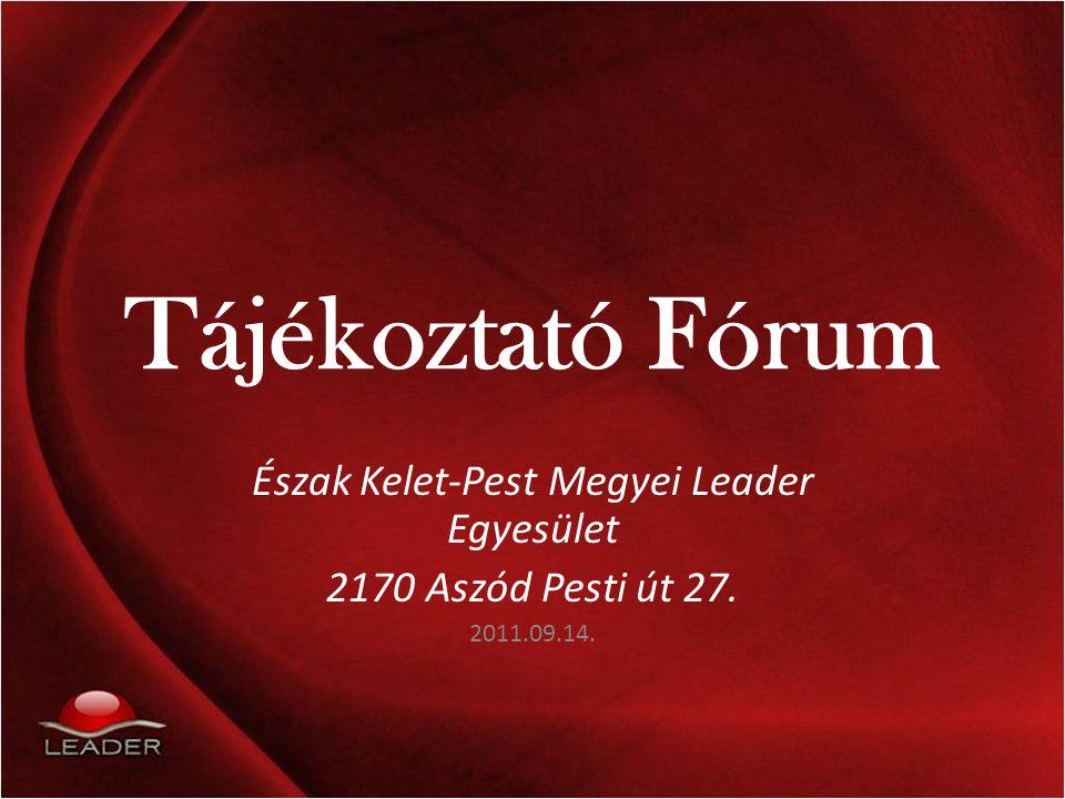 Tájékoztató Fórum Észak Kelet-Pest Megyei Leader Egyesület 2170 Aszód Pesti út 27. 2011.09.14.