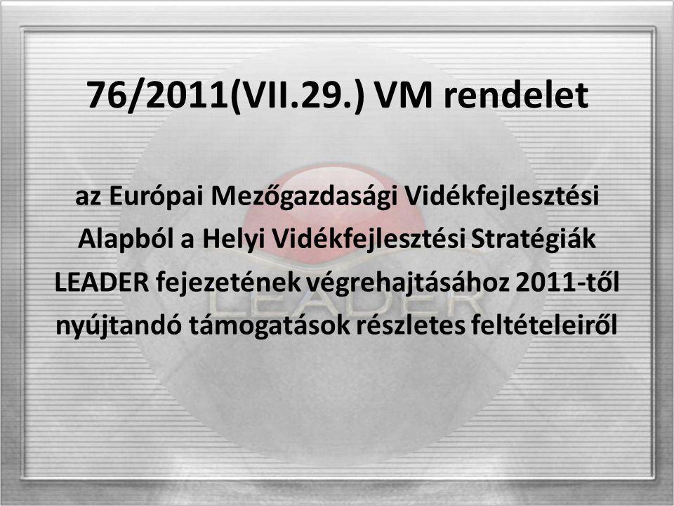 76/2011(VII.29.) VM rendelet az Európai Mezőgazdasági Vidékfejlesztési Alapból a Helyi Vidékfejlesztési Stratégiák LEADER fejezetének végrehajtásához 2011-től nyújtandó támogatások részletes feltételeiről
