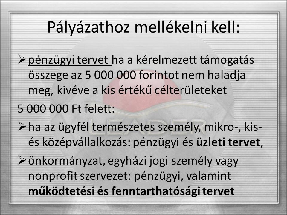 Pályázathoz mellékelni kell:  pénzügyi tervet ha a kérelmezett támogatás összege az 5 000 000 forintot nem haladja meg, kivéve a kis értékű célterüle