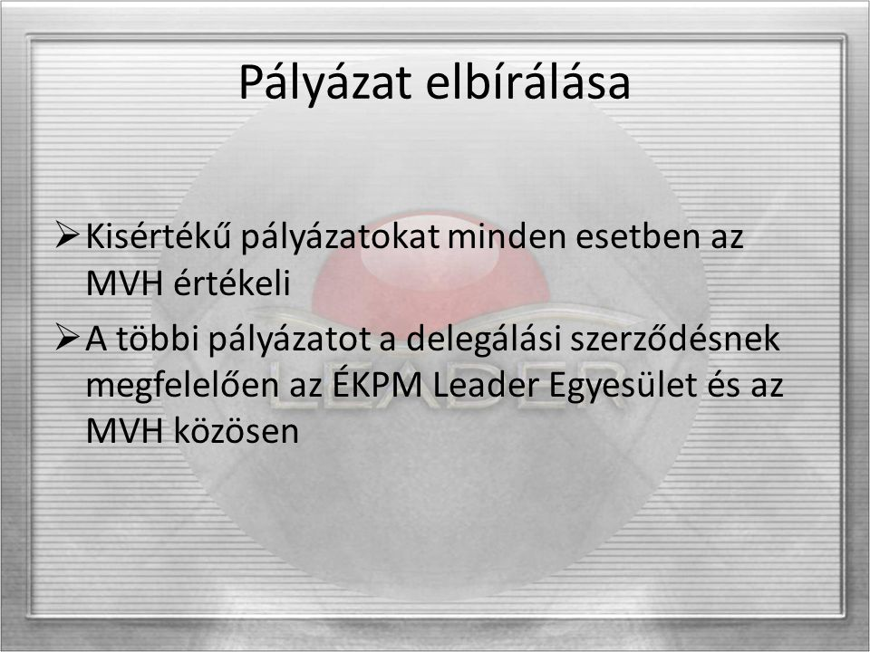 Pályázat elbírálása  Kisértékű pályázatokat minden esetben az MVH értékeli  A többi pályázatot a delegálási szerződésnek megfelelően az ÉKPM Leader Egyesület és az MVH közösen