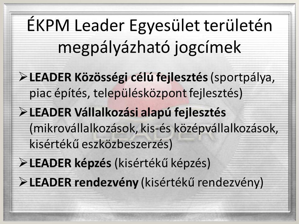 ÉKPM Leader Egyesület területén megpályázható jogcímek  LEADER Közösségi célú fejlesztés (sportpálya, piac építés, településközpont fejlesztés)  LEADER Vállalkozási alapú fejlesztés (mikrovállalkozások, kis-és középvállalkozások, kisértékű eszközbeszerzés)  LEADER képzés (kisértékű képzés)  LEADER rendezvény (kisértékű rendezvény)