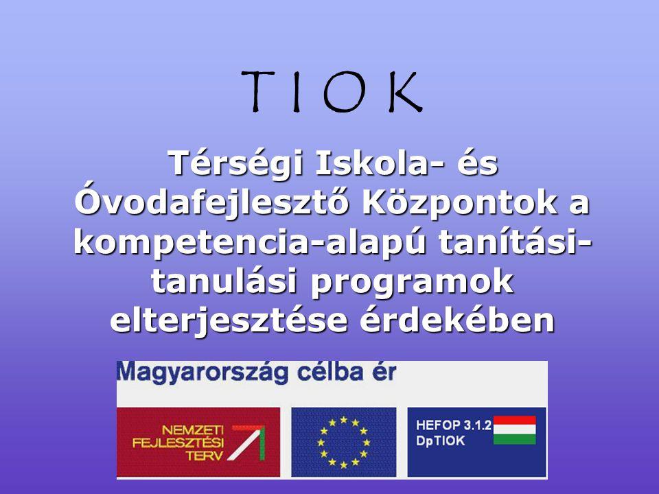 T I O K Térségi Iskola- és Óvodafejlesztő Központok a kompetencia-alapú tanítási- tanulási programok elterjesztése érdekében