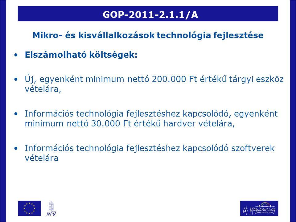 GOP-2011-2.1.1/A Mikro- és kisvállalkozások technológia fejlesztése Elszámolható költségek: Új, egyenként minimum nettó 200.000 Ft értékű tárgyi eszköz vételára, Információs technológia fejlesztéshez kapcsolódó, egyenként minimum nettó 30.000 Ft értékű hardver vételára, Információs technológia fejlesztéshez kapcsolódó szoftverek vételára