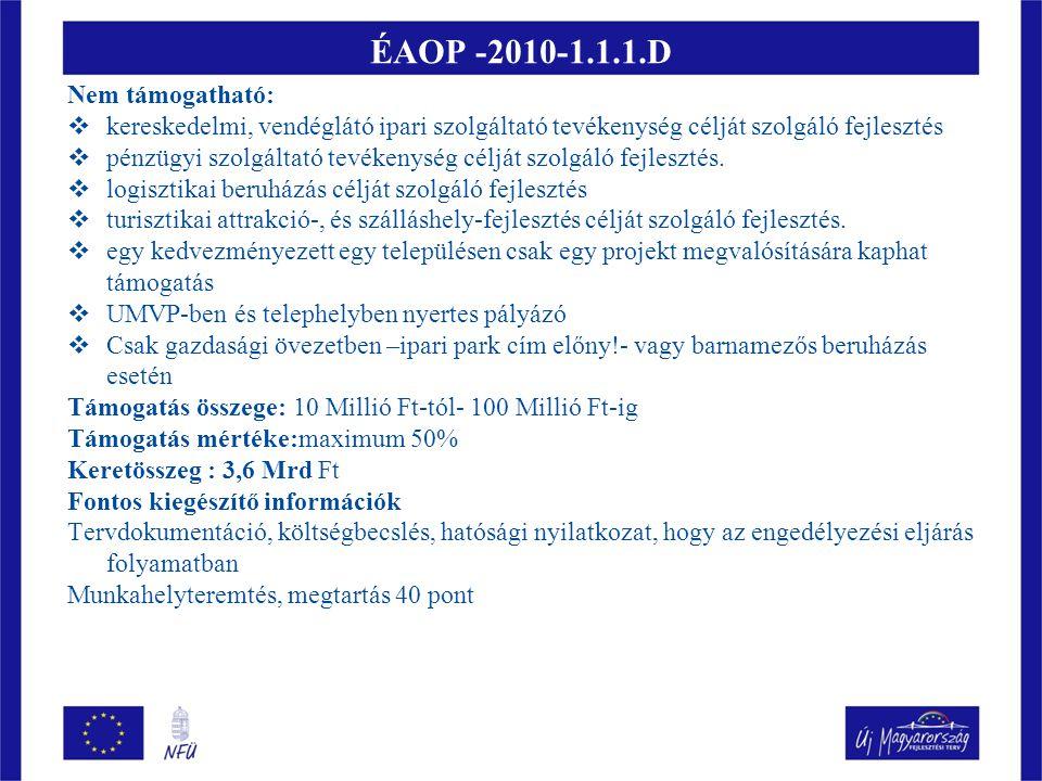 ÉAOP- 2010 - 1.1.1./E : Ipartelepítés Támogatható tevékenység: Termelő és szolgáltató tevékenységhez kapcsolódó új telephely létrehozása, meglévő átalakítása, bővítése, kapcsolódó tevékenységként infrastruktúra fejlesztés, előkészítő tevékenység, kármentesítés, kapcsolódó szolgáltatások Igénybevételére jogosult: gazdasági társaságok, szövetkezetek, önkormányzatok, önkormányzati társulásaik, és ezek konzorciumai Iparági korlátozás: nem támogatható kereskedelmi, vendéglátó, turisztikai, logisztikai, pénzügyi szolgáltatást célzó fejlesztés Támogatás formája: vissza nem térítendő támogatás Támogatás mértéke: maximum 50% Támogatási összeg: min.