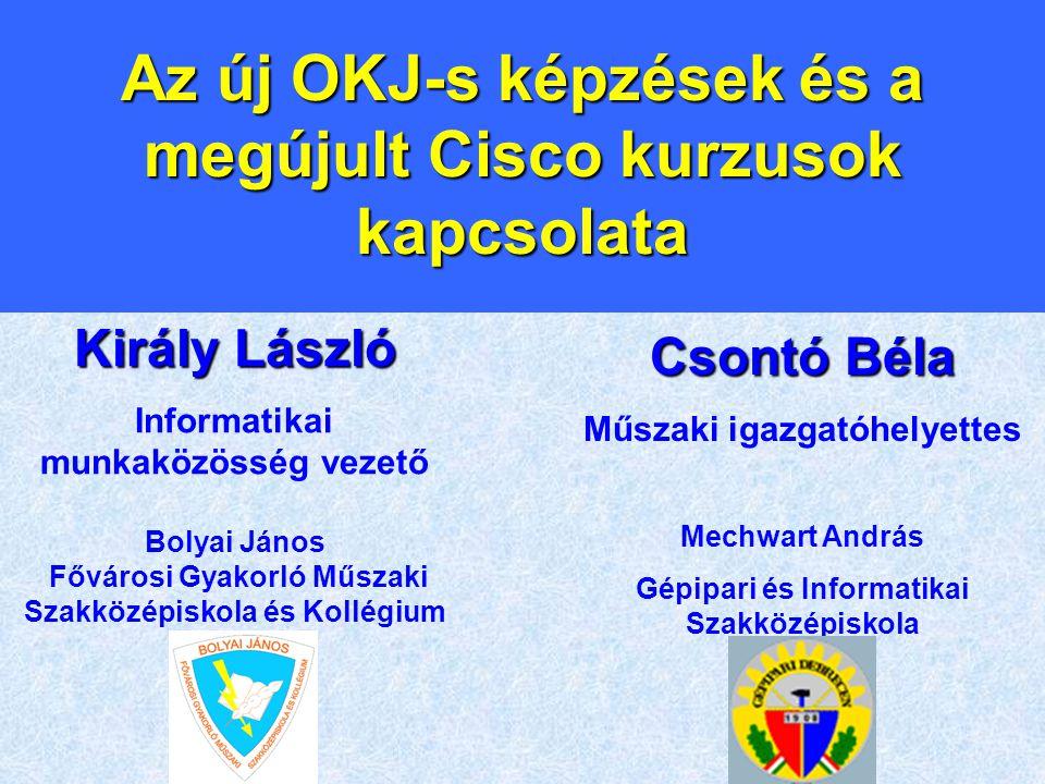 Az új OKJ-s képzések és a megújult Cisco kurzusok kapcsolata Király László Informatikai munkaközösség vezető Bolyai János Fővárosi Gyakorló Műszaki Sz