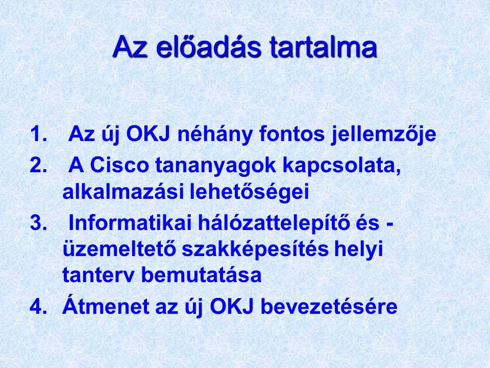 Az előadás tartalma 1. Az új OKJ néhány fontos jellemzője 2. A Cisco tananyagok kapcsolata, alkalmazási lehetőségei 3. Informatikai hálózattelepítő és