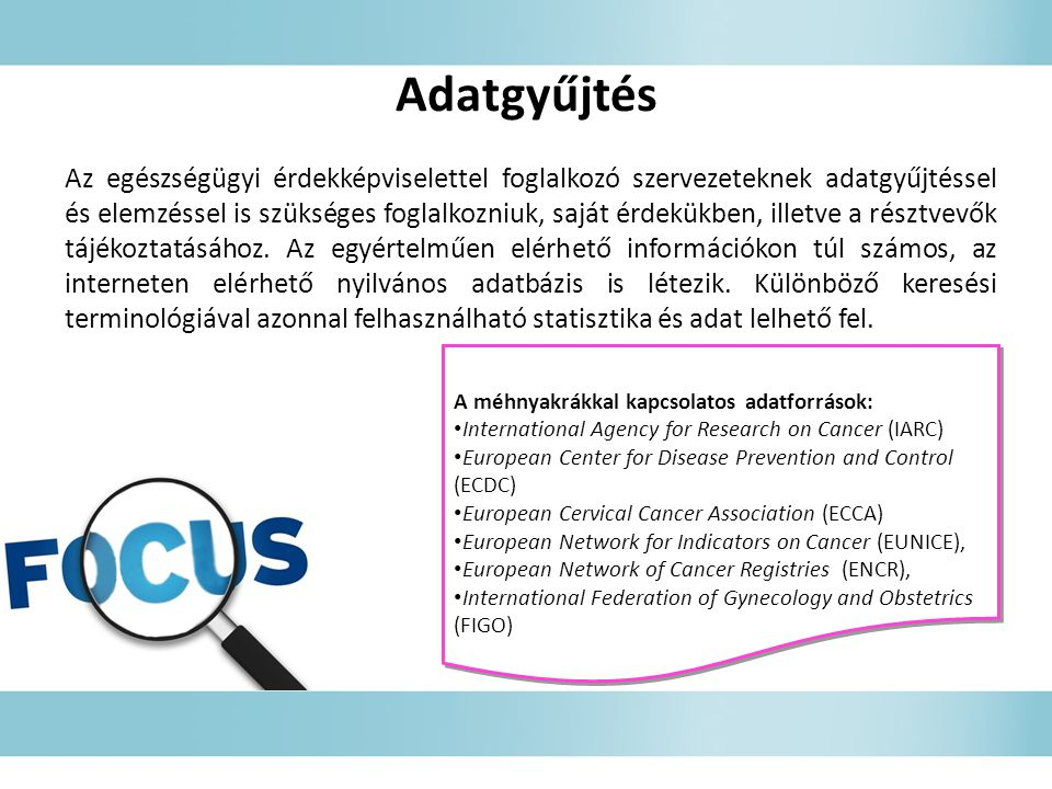 Adatgyűjtés A méhnyakrákkal kapcsolatos adatforrások: International Agency for Research on Cancer (IARC) European Center for Disease Prevention and Control (ECDC) European Cervical Cancer Association (ECCA) European Network for Indicators on Cancer (EUNICE), European Network of Cancer Registries (ENCR), International Federation of Gynecology and Obstetrics (FIGO) A méhnyakrákkal kapcsolatos adatforrások: International Agency for Research on Cancer (IARC) European Center for Disease Prevention and Control (ECDC) European Cervical Cancer Association (ECCA) European Network for Indicators on Cancer (EUNICE), European Network of Cancer Registries (ENCR), International Federation of Gynecology and Obstetrics (FIGO) Az egészségügyi érdekképviselettel foglalkozó szervezeteknek adatgyűjtéssel és elemzéssel is szükséges foglalkozniuk, saját érdekükben, illetve a résztvevők tájékoztatásához.