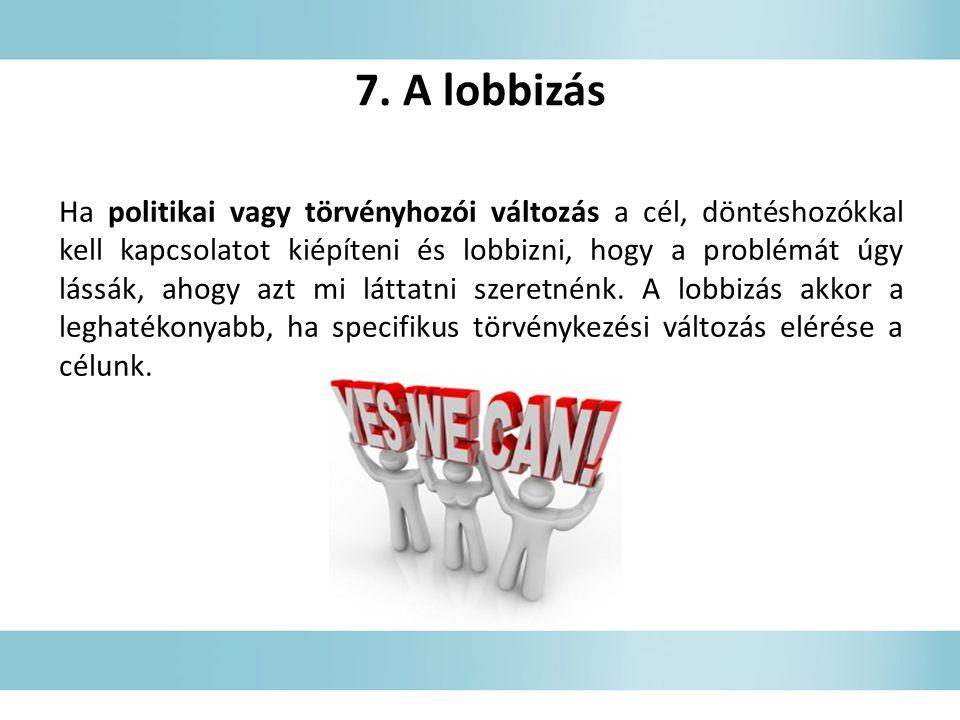 7. A lobbizás Ha politikai vagy törvényhozói változás a cél, döntéshozókkal kell kapcsolatot kiépíteni és lobbizni, hogy a problémát úgy lássák, ahogy