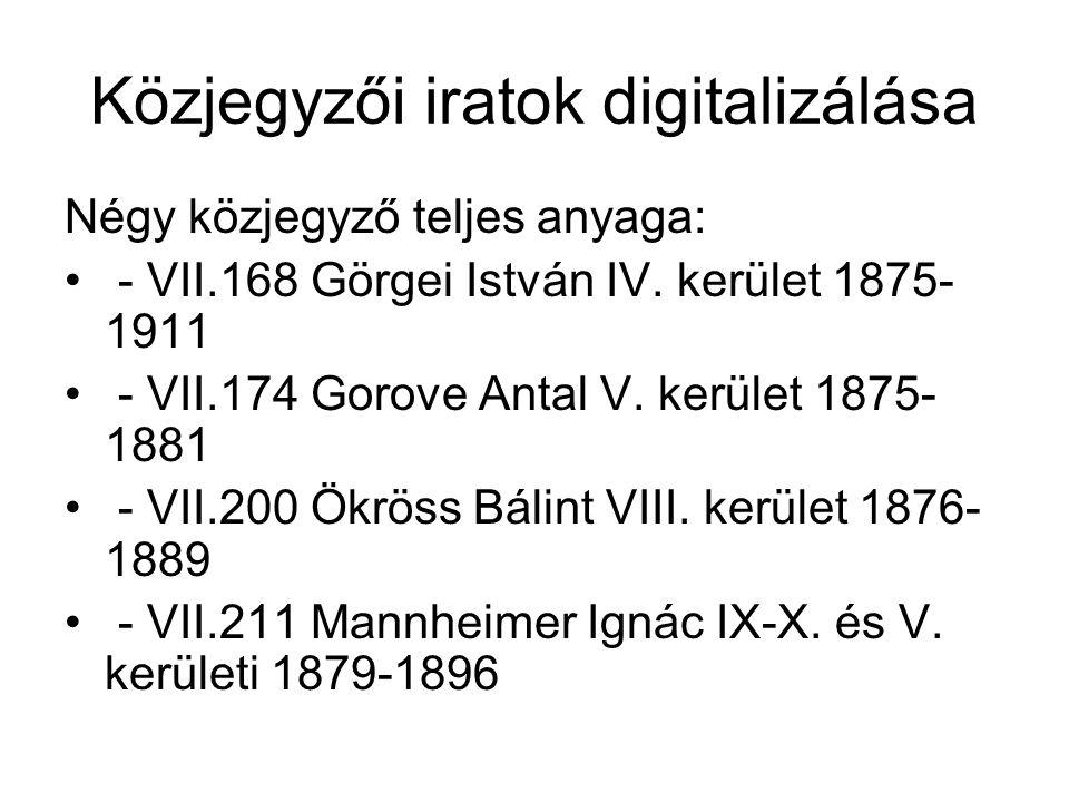 Közjegyzői iratok digitalizálása Négy közjegyző teljes anyaga: - VII.168 Görgei István IV. kerület 1875- 1911 - VII.174 Gorove Antal V. kerület 1875-