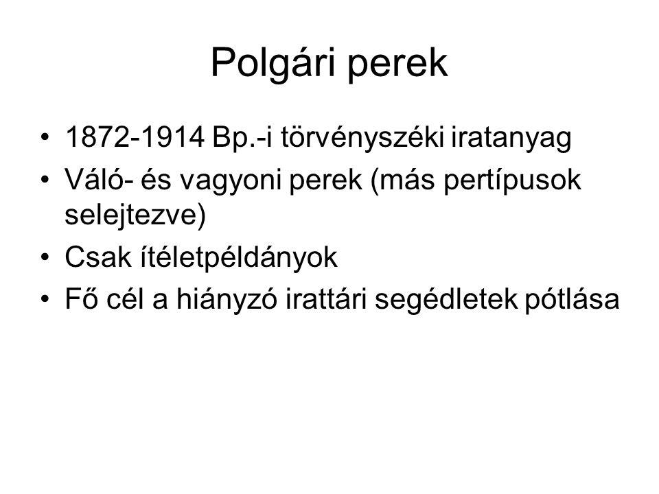 Polgári perek 1872-1914 Bp.-i törvényszéki iratanyag Váló- és vagyoni perek (más pertípusok selejtezve) Csak ítéletpéldányok Fő cél a hiányzó irattári