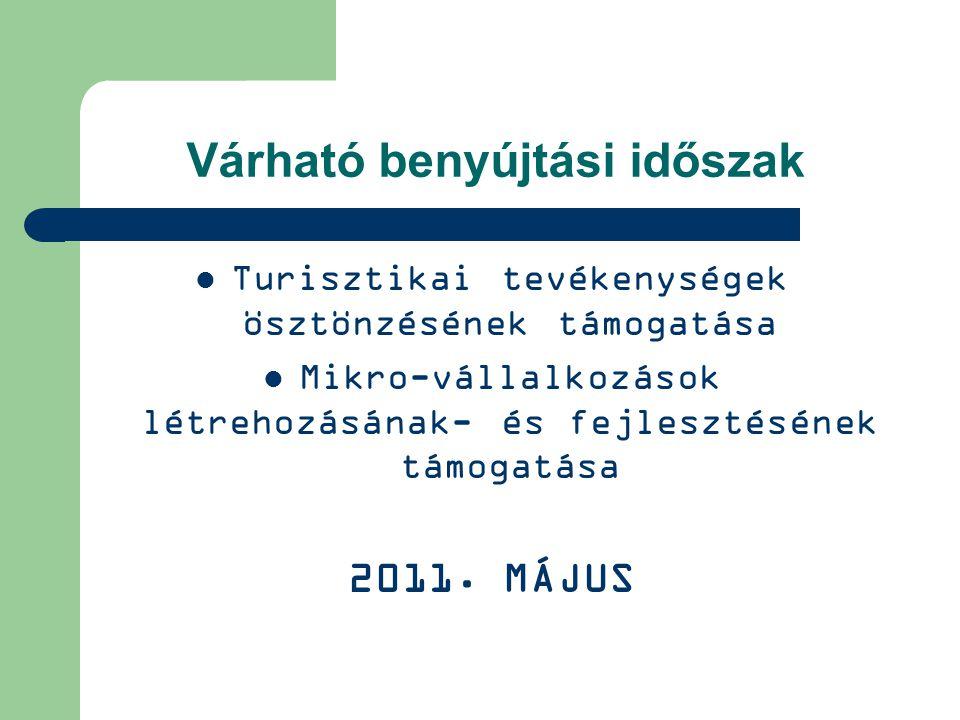 Várható benyújtási időszak Turisztikai tevékenységek ösztönzésének támogatása Mikro-vállalkozások létrehozásának- és fejlesztésének támogatása 2011.