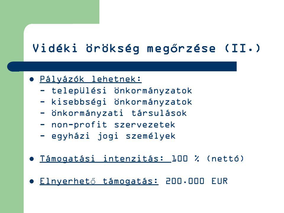 Vidéki örökség megőrzése (II.) Pályázók lehetnek: - települési önkormányzatok - kisebbségi önkormányzatok - önkormányzati társulások - non-profit szervezetek - egyházi jogi személyek Támogatási intenzitás: 100 % (nettó) Elnyerhető támogatás: 200.000 EUR