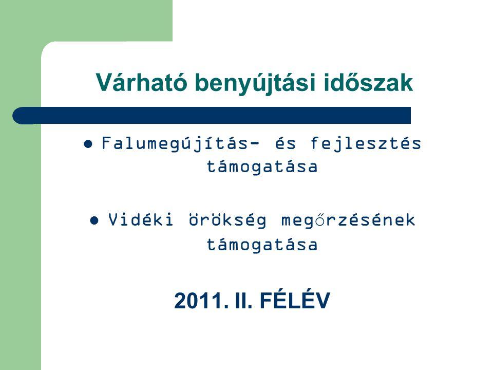 Várható benyújtási időszak Falumegújítás- és fejlesztés támogatása Vidéki örökség megőrzésének támogatása 2011. II. FÉLÉV