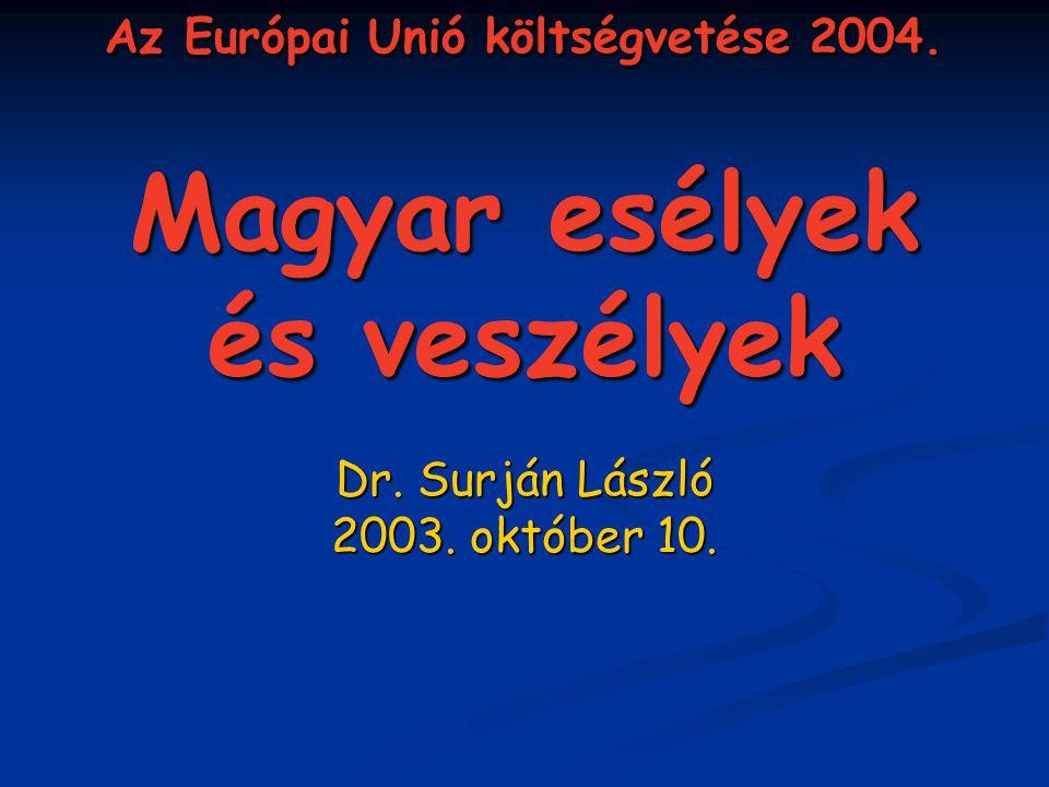 Az Európai Unió költségvetése 2004. Magyar esélyek és veszélyek Dr. Surján László 2003. október 10.