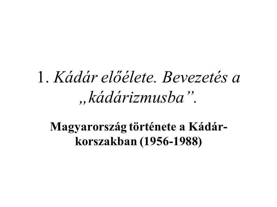 """1. Kádár előélete. Bevezetés a """"kádárizmusba"""". Magyarország története a Kádár- korszakban (1956-1988)"""