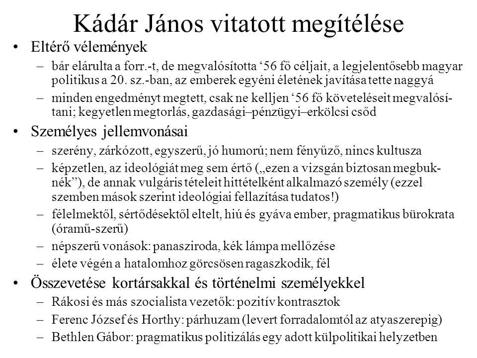 Kádár János vitatott megítélése Eltérő vélemények –bár elárulta a forr.-t, de megvalósította '56 fő céljait, a legjelentősebb magyar politikus a 20. s