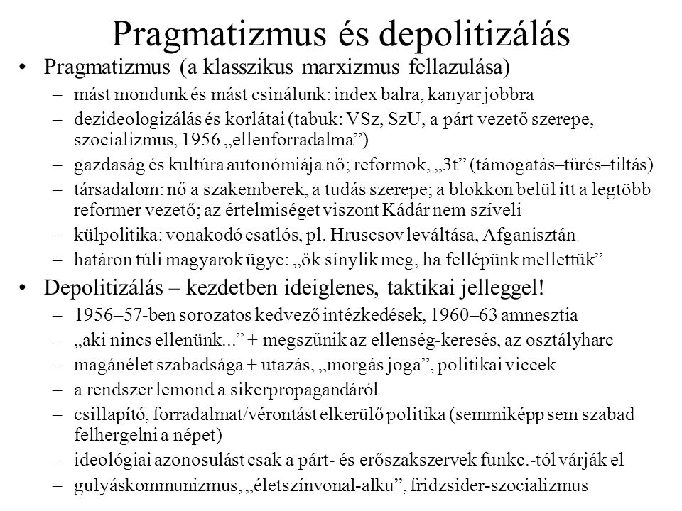 """Pragmatizmus és depolitizálás Pragmatizmus (a klasszikus marxizmus fellazulása) –mást mondunk és mást csinálunk: index balra, kanyar jobbra –dezideologizálás és korlátai (tabuk: VSz, SzU, a párt vezető szerepe, szocializmus, 1956 """"ellenforradalma ) –gazdaság és kultúra autonómiája nő; reformok, """"3t (támogatás–tűrés–tiltás) –társadalom: nő a szakemberek, a tudás szerepe; a blokkon belül itt a legtöbb reformer vezető; az értelmiséget viszont Kádár nem szíveli –külpolitika: vonakodó csatlós, pl."""