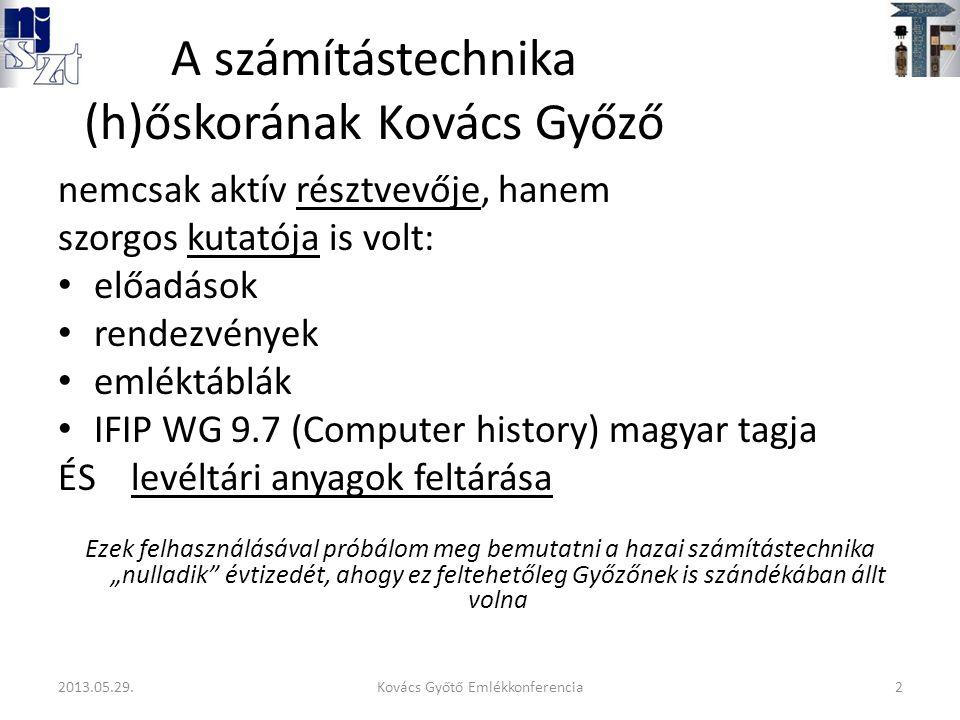 """A számítástechnika (h)őskorának Kovács Győző nemcsak aktív résztvevője, hanem szorgos kutatója is volt: előadások rendezvények emléktáblák IFIP WG 9.7 (Computer history) magyar tagja ÉS levéltári anyagok feltárása Ezek felhasználásával próbálom meg bemutatni a hazai számítástechnika """"nulladik évtizedét, ahogy ez feltehetőleg Győzőnek is szándékában állt volna 2Kovács Győtő Emlékkonferencia2013.05.29."""