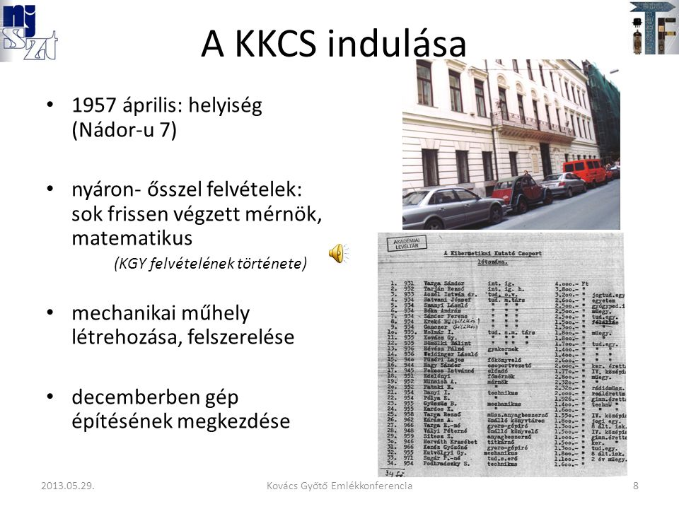 A KKCS indulása 1957 április: helyiség (Nádor-u 7) nyáron- ősszel felvételek: sok frissen végzett mérnök, matematikus (KGY felvételének története) mechanikai műhely létrehozása, felszerelése decemberben gép építésének megkezdése 8Kovács Győtő Emlékkonferencia2013.05.29.