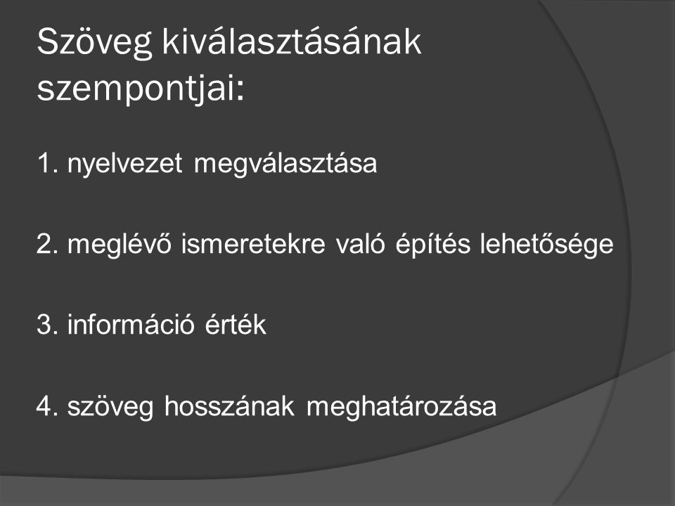 Szöveg kiválasztásának szempontjai: 1. nyelvezet megválasztása 2. meglévő ismeretekre való építés lehetősége 3. információ érték 4. szöveg hosszának m