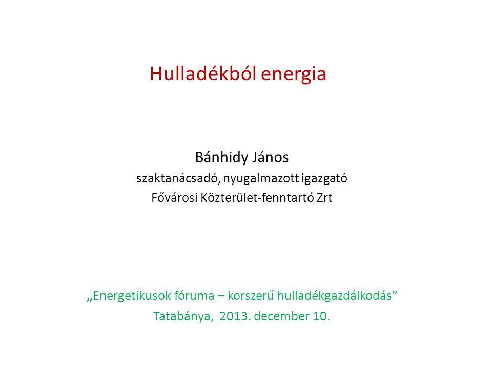 """Hulladékból energia Bánhidy János szaktanácsadó, nyugalmazott igazgató Fővárosi Közterület-fenntartó Zrt """" Energetikusok fóruma – korszerű hulladékgaz"""