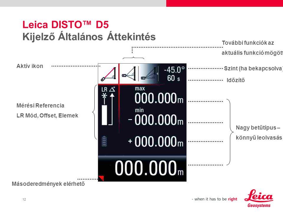 12 Leica DISTO™ D5 Kijelző Általános Áttekintés Aktív ikon Másoderedmények elérhető Nagy betűtípus – könnyű leolvasás További funkciók az aktuális funkció mögött Szint (ha bekapcsolva) Időzítő Mérési Referencia LR Mód, Offset, Elemek