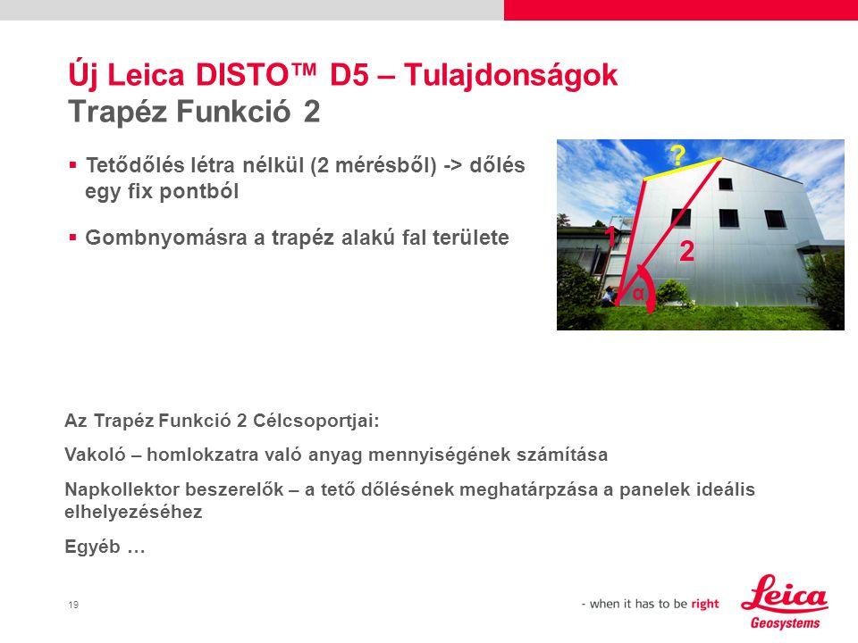 19 Új Leica DISTO™ D5 – Tulajdonságok Trapéz Funkció 2  Tetődőlés létra nélkül (2 mérésből) -> dőlés egy fix pontból  Gombnyomásra a trapéz alakú fal területe 1 2 .