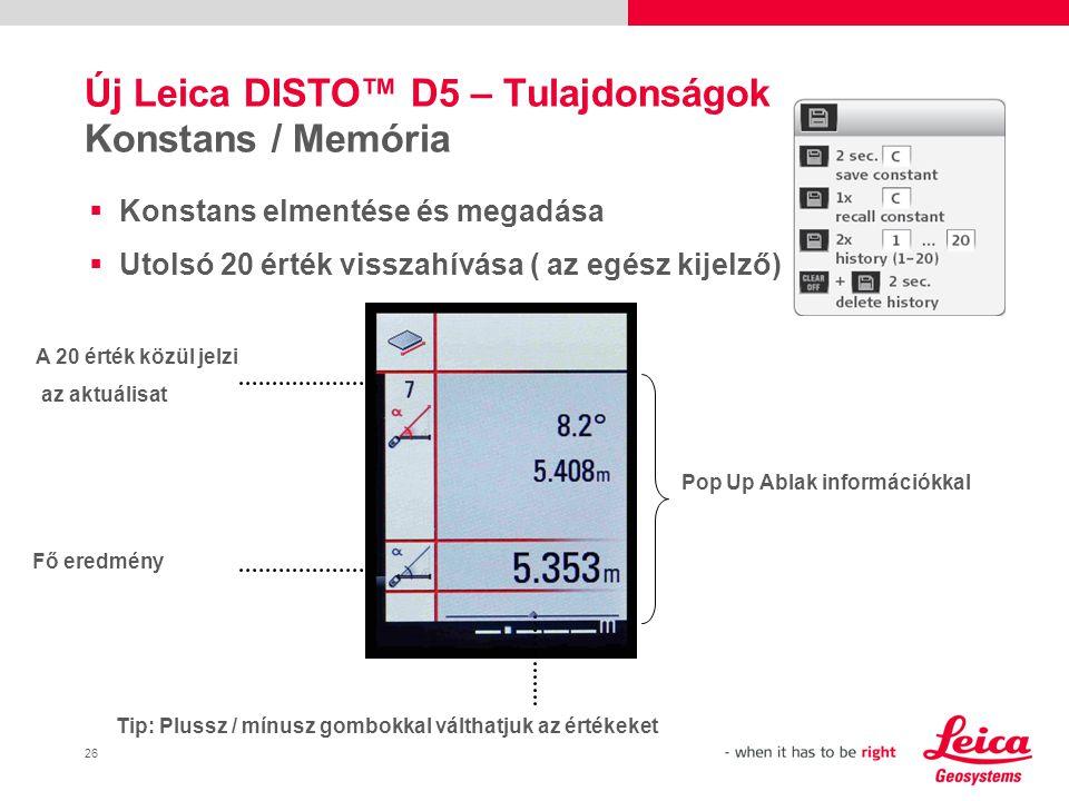 26  Konstans elmentése és megadása  Utolsó 20 érték visszahívása ( az egész kijelző) Új Leica DISTO™ D5 – Tulajdonságok Konstans / Memória A 20 érték közül jelzi az aktuálisat Pop Up Ablak információkkal Fő eredmény Tip: Plussz / mínusz gombokkal válthatjuk az értékeket