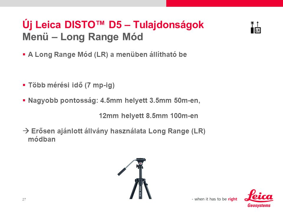 27 Új Leica DISTO™ D5 – Tulajdonságok Menü – Long Range Mód  A Long Range Mód (LR) a menüben állítható be  Több mérési idő (7 mp-ig)  Nagyobb pontosság: 4.5mm helyett 3.5mm 50m-en, 12mm helyett 8.5mm 100m-en  Erősen ajánlott állvány használata Long Range (LR) módban