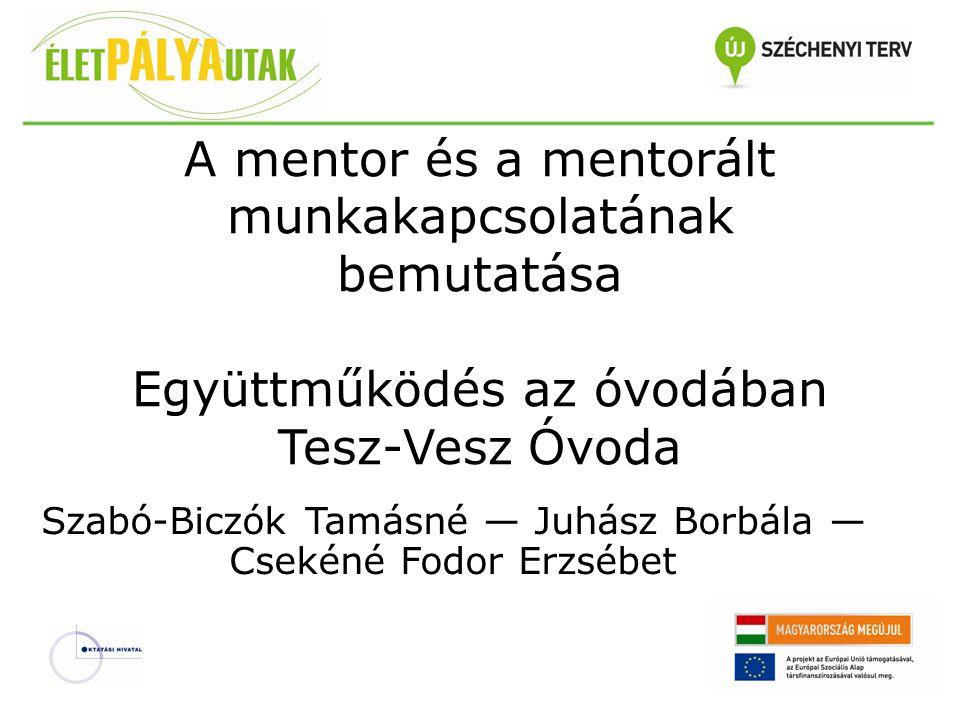 A mentor és a mentorált munkakapcsolatának bemutatása Együttműködés az óvodában Tesz-Vesz Óvoda Szabó-Biczók Tamásné — Juhász Borbála — Csekéné Fodor