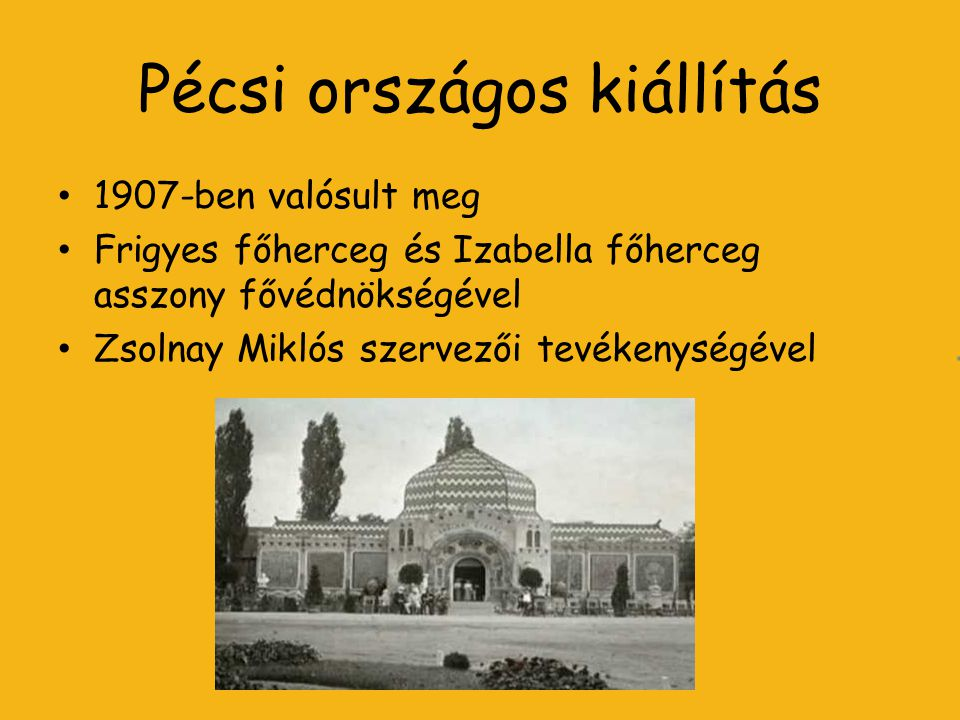 Pécsi országos kiállítás 1907-ben valósult meg Frigyes főherceg és Izabella főherceg asszony fővédnökségével Zsolnay Miklós szervezői tevékenységével