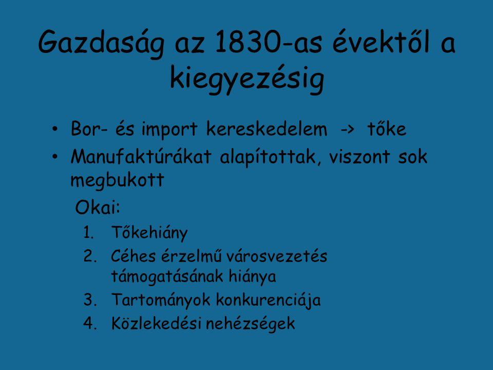 Gazdaság az 1830-as évektől a kiegyezésig Bor- és import kereskedelem -> tőke Manufaktúrákat alapítottak, viszont sok megbukott Okai: 1.Tőkehiány 2.Céhes érzelmű városvezetés támogatásának hiánya 3.Tartományok konkurenciája 4.Közlekedési nehézségek