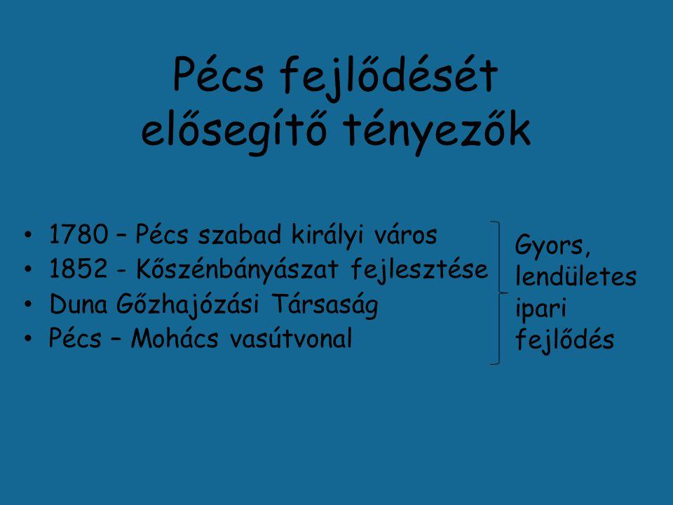 Pécs fejlődését elősegítő tényezők 1780 – Pécs szabad királyi város 1852 - Kőszénbányászat fejlesztése Duna Gőzhajózási Társaság Pécs – Mohács vasútvonal Gyors, lendületes ipari fejlődés
