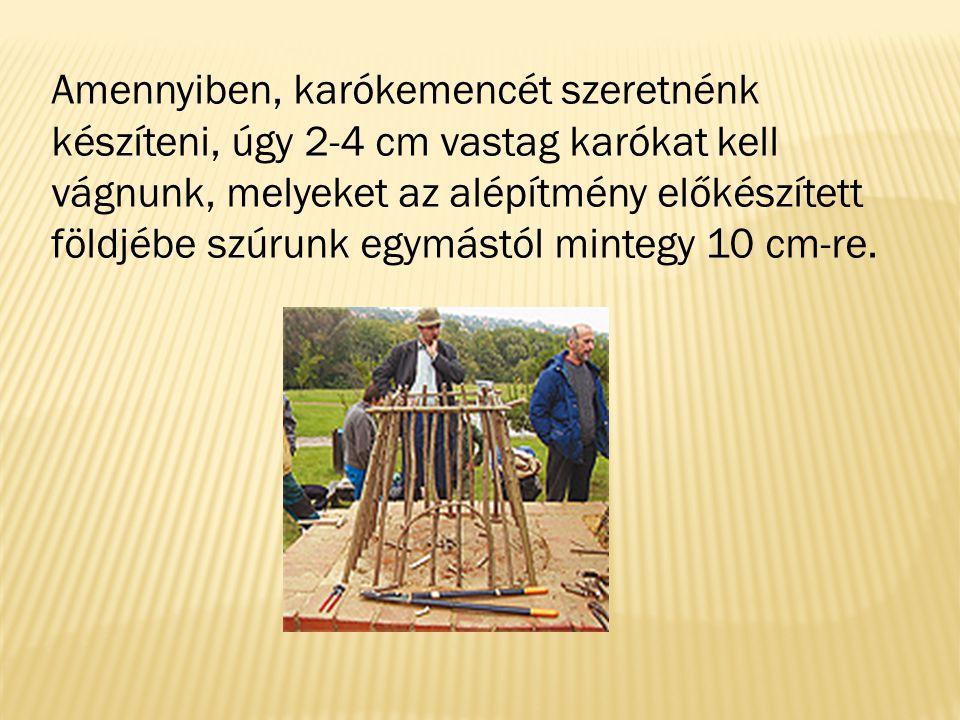 Amennyiben, karókemencét szeretnénk készíteni, úgy 2-4 cm vastag karókat kell vágnunk, melyeket az alépítmény előkészített földjébe szúrunk egymástól