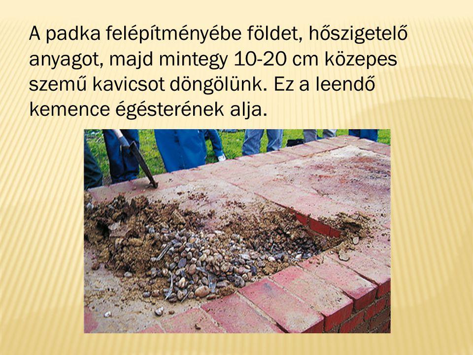 A padka felépítményébe földet, hőszigetelő anyagot, majd mintegy 10-20 cm közepes szemű kavicsot döngölünk. Ez a leendő kemence égésterének alja.