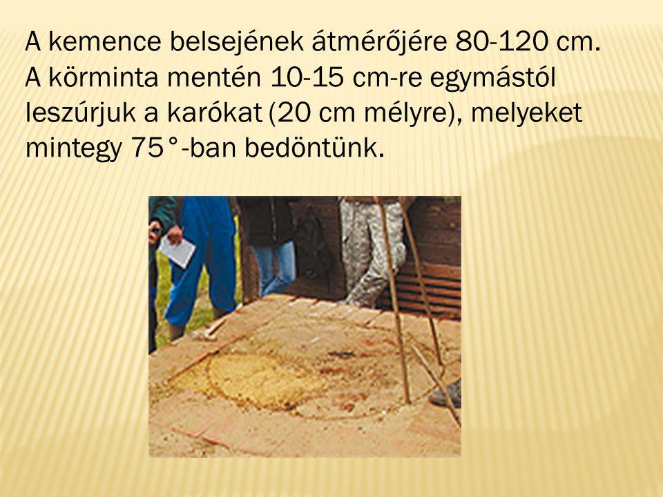 A kemence belsejének átmérőjére 80-120 cm. A körminta mentén 10-15 cm-re egymástól leszúrjuk a karókat (20 cm mélyre), melyeket mintegy 75°-ban bedönt